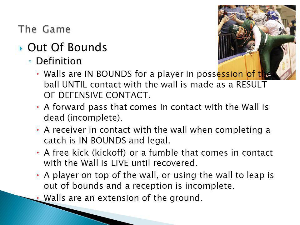 Out Of Bounds Definition Walls are IN BOUNDS for a player in possession of the ball UNTIL contact with the wall is made as a RESULT OF DEFENSIVE CONTACT.