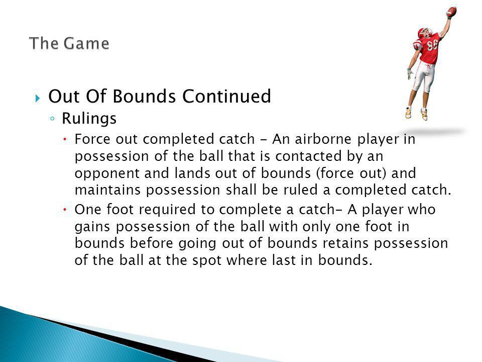 Out Of Bounds Continued Rulings Force out completed catch - An airborne player in possession of the ball that is contacted by an opponent and lands out of bounds (force out) and maintains possession shall be ruled a completed catch.