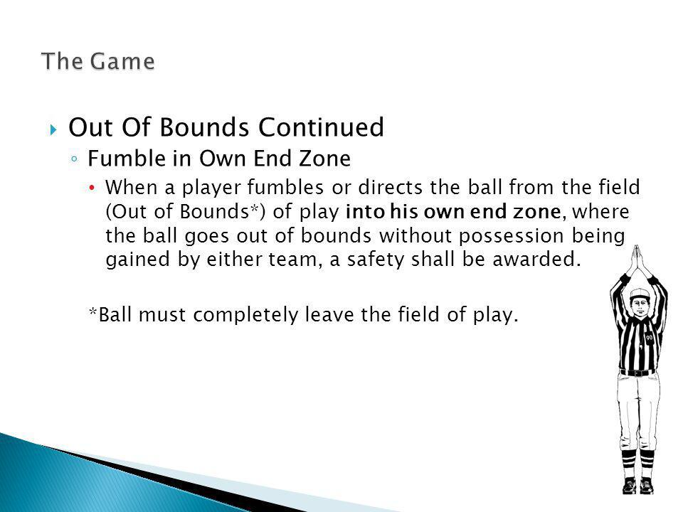 Out Of Bounds Continued Fumble in Own End Zone When a player fumbles or directs the ball from the field (Out of Bounds*) of play into his own end zone, where the ball goes out of bounds without possession being gained by either team, a safety shall be awarded.
