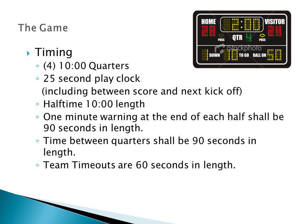 Timing Continued Clock starts following kick legally touched Continuous Clock Clock stops for Time Outs – Player or HC on field (3 per half) Injured Player Officials time out for rule clarification, not to exceed 60 seconds If in the opinion of the officials excessive time is being consumed after a PAT or successful FG (2010) Inside 1 minute of half - Incomplete passes (start on snap) - First Downs (start on ready) – Player down/Out of Bounds (tackle in boards–start on snap) - Change of possession including kickoff (start on snap except kickoff start on touching by R)