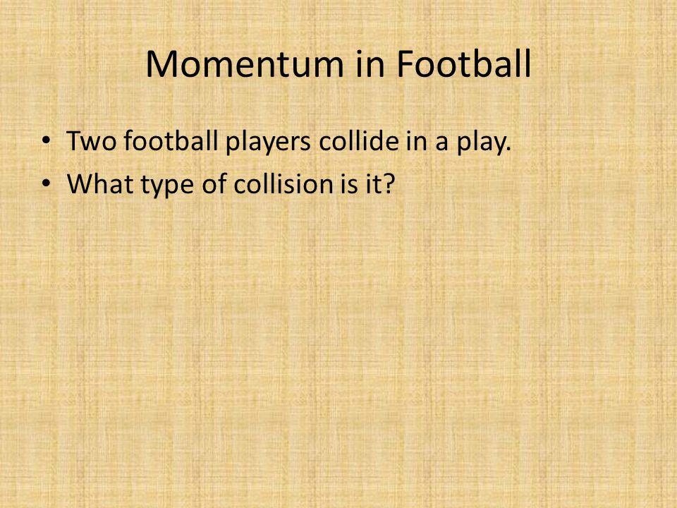 Momentum in Football Two football players collide in a play. What type of collision is it