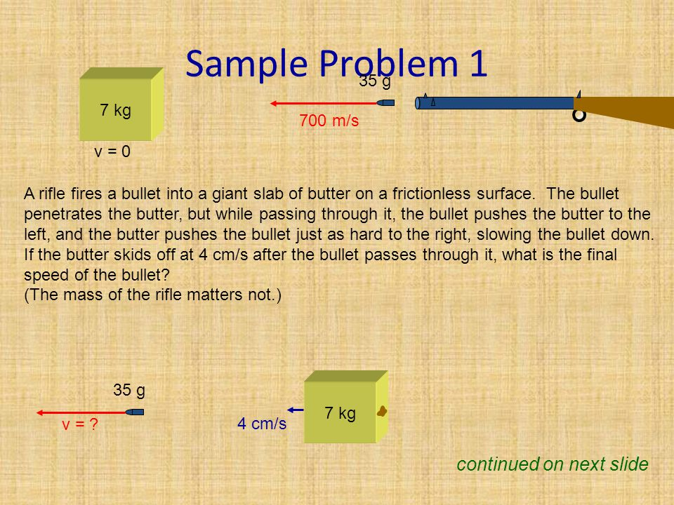 Sample Problem 1 7 kg v = 0 700 m/s A rifle fires a bullet into a giant slab of butter on a frictionless surface.