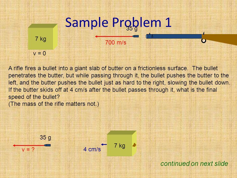 Sample Problem 1 (cont.) 7 kg v = 0 700 m/s 35 g 7 kg v = .