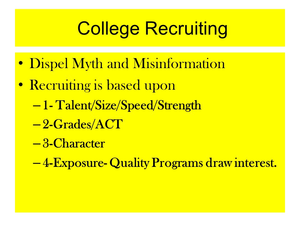 College Recruiting Dispel Myth and Misinformation Recruiting is based upon – 1- Talent/Size/Speed/Strength – 2-Grades/ACT – 3-Character – 4-Exposure-