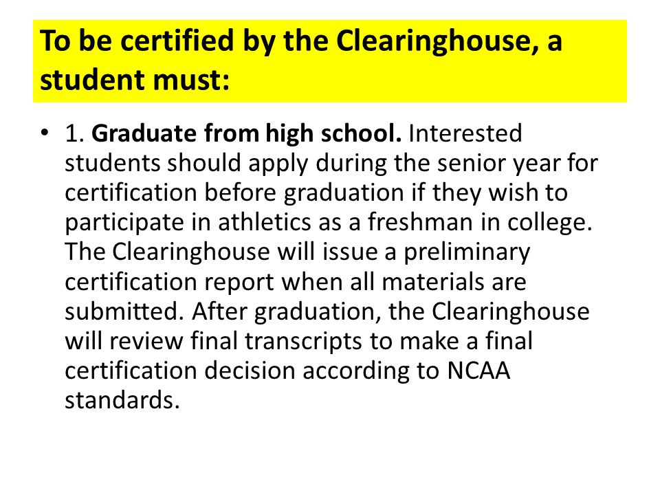 To be certified by the Clearinghouse, a student must: 1. Graduate from high school. Interested students should apply during the senior year for certif