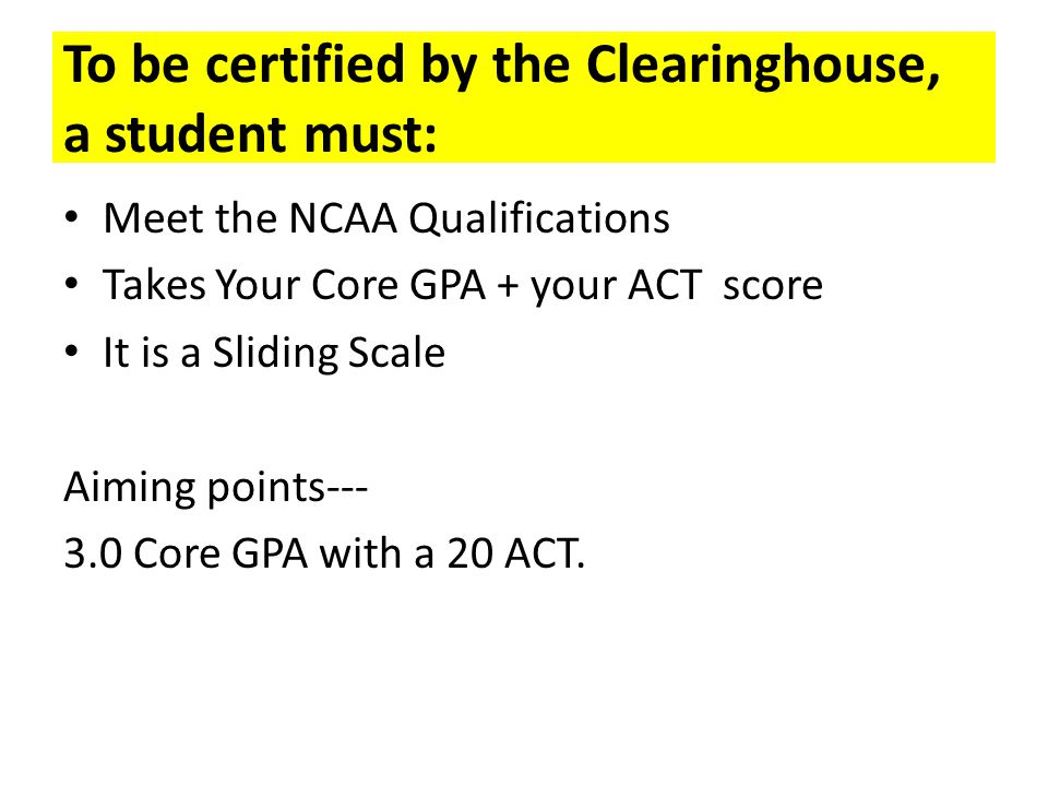 To be certified by the Clearinghouse, a student must: Meet the NCAA Qualifications Takes Your Core GPA + your ACT score It is a Sliding Scale Aiming p