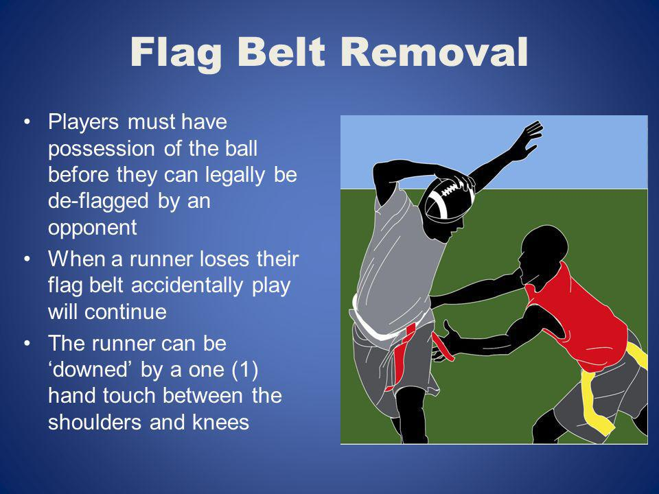 Flag Belt Removal Players must have possession of the ball before they can legally be de-flagged by an opponent When a runner loses their flag belt ac