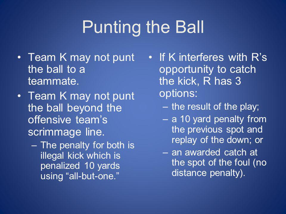 Punting the Ball Team K may not punt the ball to a teammate. Team K may not punt the ball beyond the offensive teams scrimmage line. –The penalty for