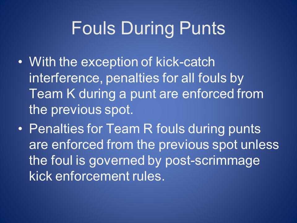Fouls During Punts With the exception of kick-catch interference, penalties for all fouls by Team K during a punt are enforced from the previous spot.