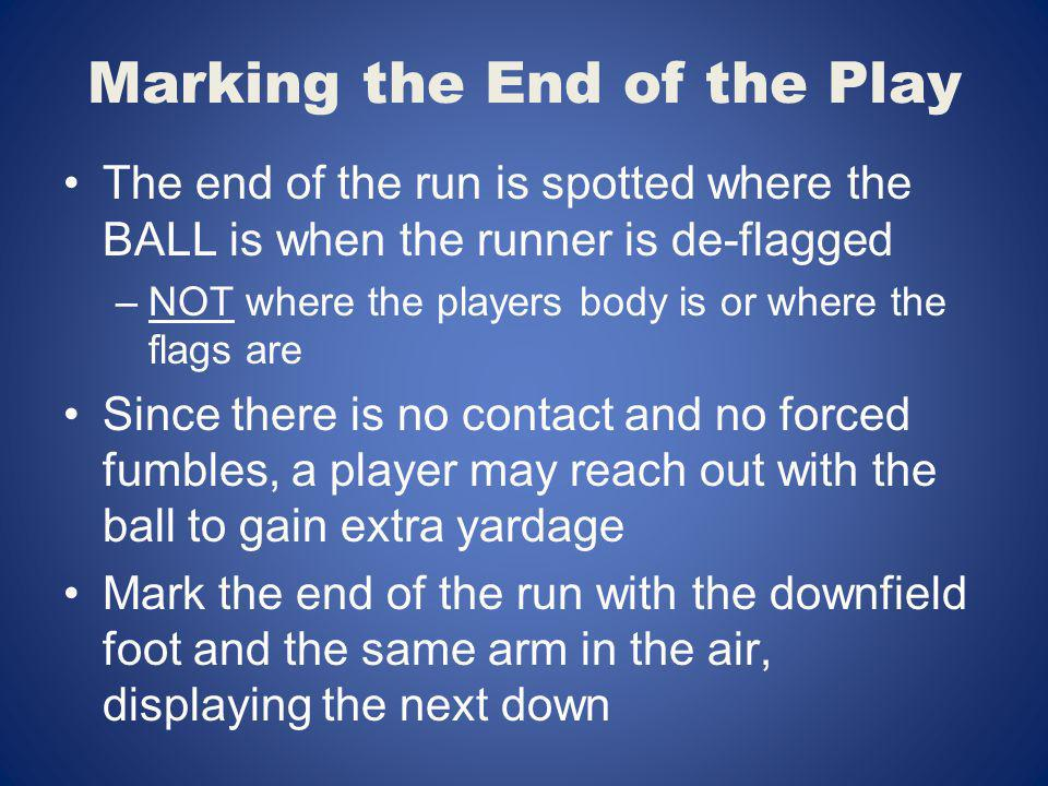 Marking the End of the Play The end of the run is spotted where the BALL is when the runner is de-flagged –NOT where the players body is or where the