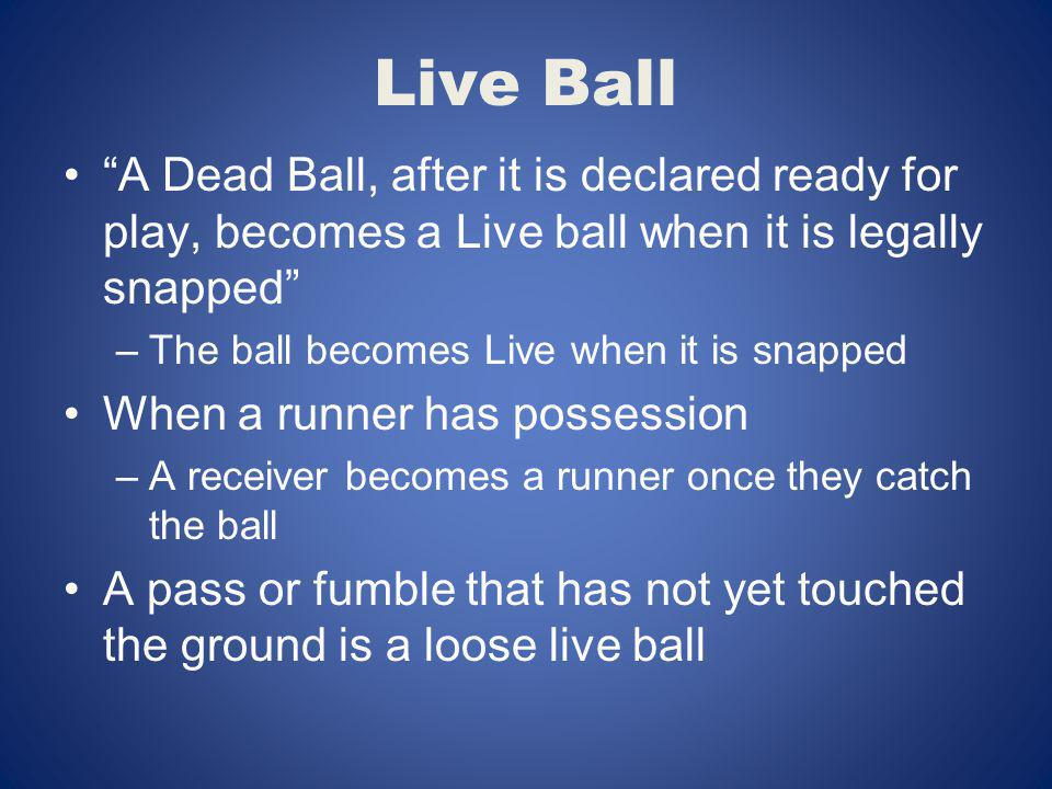 Live Ball A Dead Ball, after it is declared ready for play, becomes a Live ball when it is legally snapped –The ball becomes Live when it is snapped W