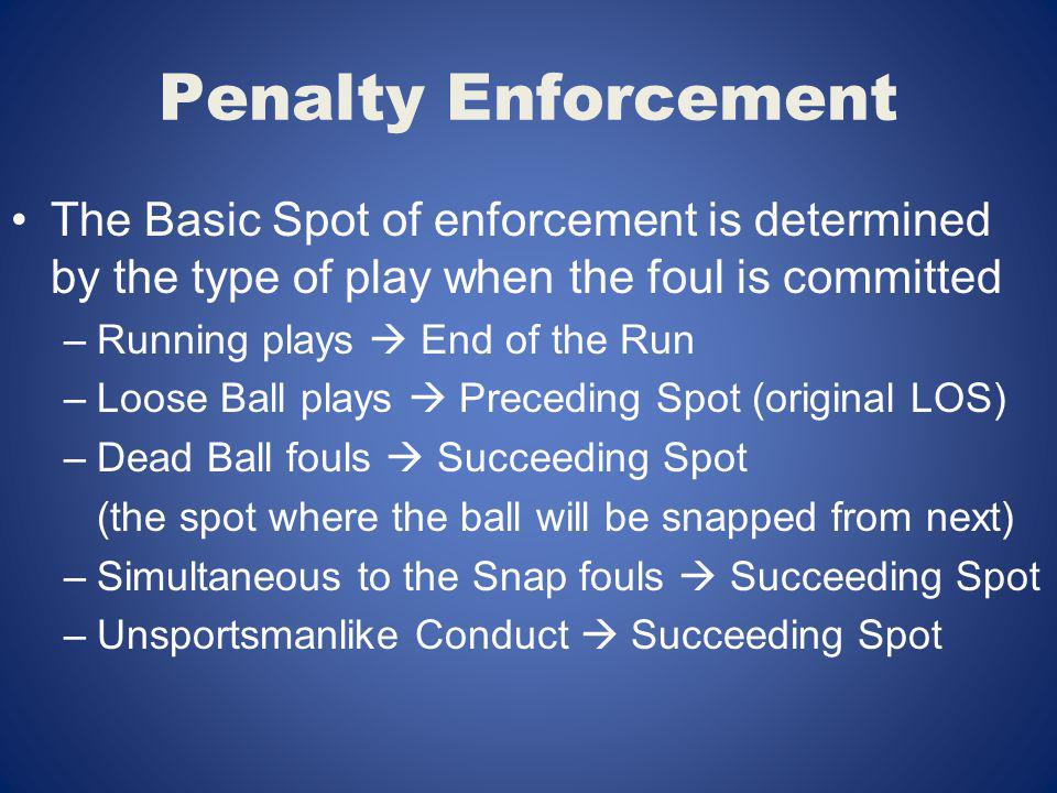 Penalty Enforcement The Basic Spot of enforcement is determined by the type of play when the foul is committed –Running plays End of the Run –Loose Ba