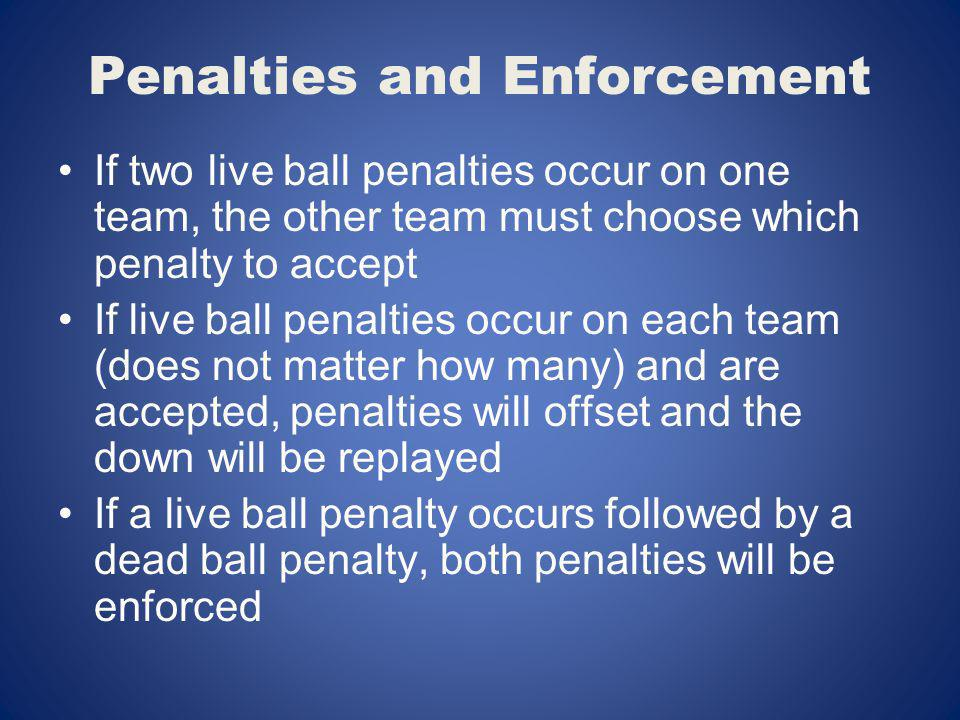 Penalties and Enforcement If two live ball penalties occur on one team, the other team must choose which penalty to accept If live ball penalties occu