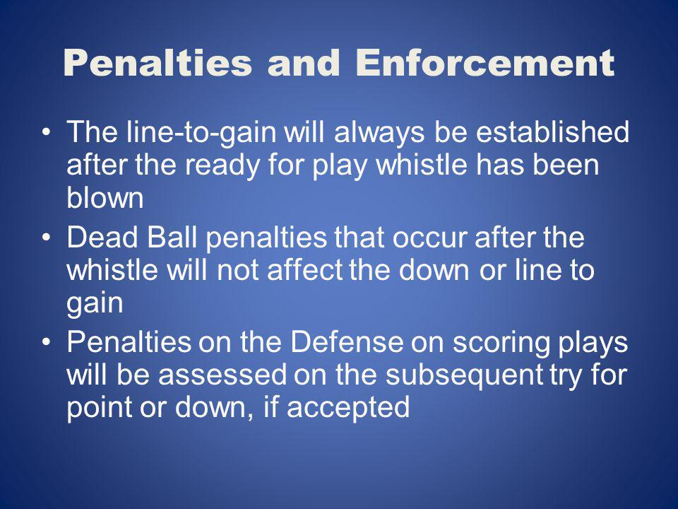 Penalties and Enforcement The line-to-gain will always be established after the ready for play whistle has been blown Dead Ball penalties that occur a