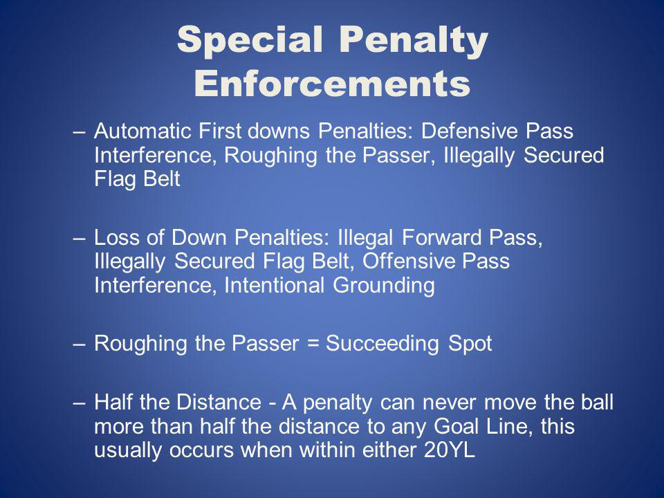 Special Penalty Enforcements –Automatic First downs Penalties: Defensive Pass Interference, Roughing the Passer, Illegally Secured Flag Belt –Loss of