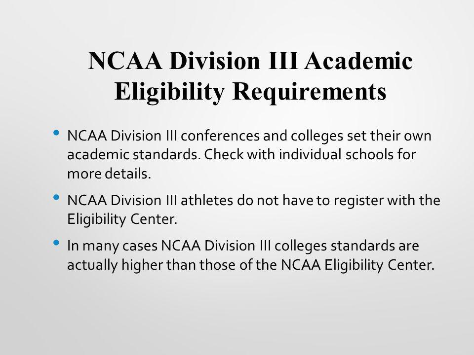 NCAA Division III Academic Eligibility Requirements NCAA Division III conferences and colleges set their own academic standards. Check with individual