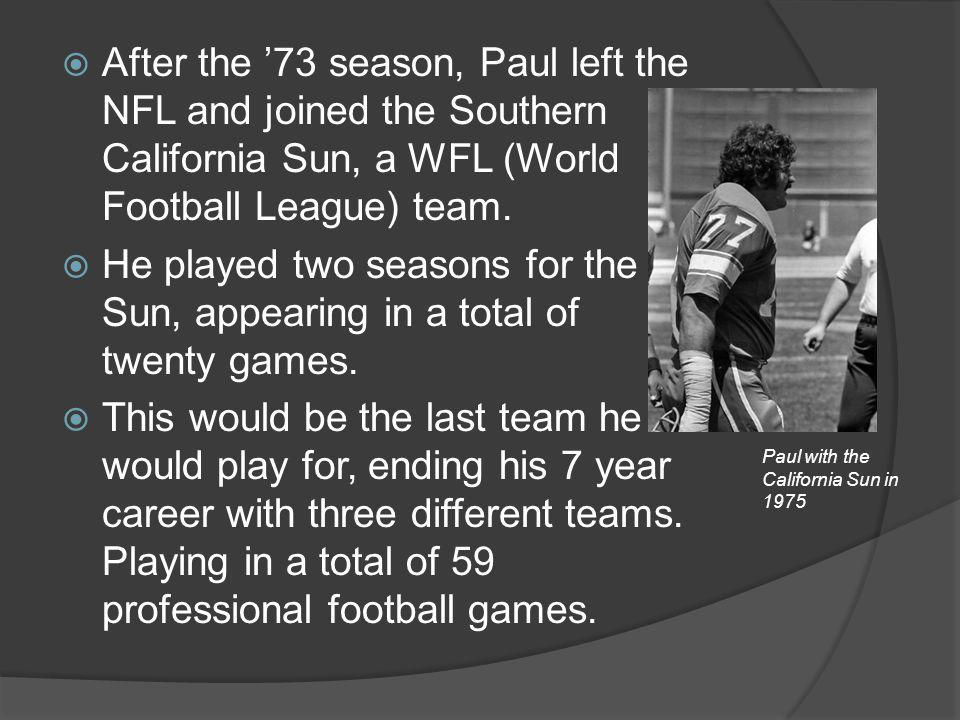 After the 73 season, Paul left the NFL and joined the Southern California Sun, a WFL (World Football League) team. He played two seasons for the Sun,