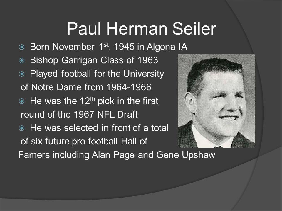 Paul Herman Seiler Born November 1 st, 1945 in Algona IA Bishop Garrigan Class of 1963 Played football for the University of Notre Dame from 1964-1966