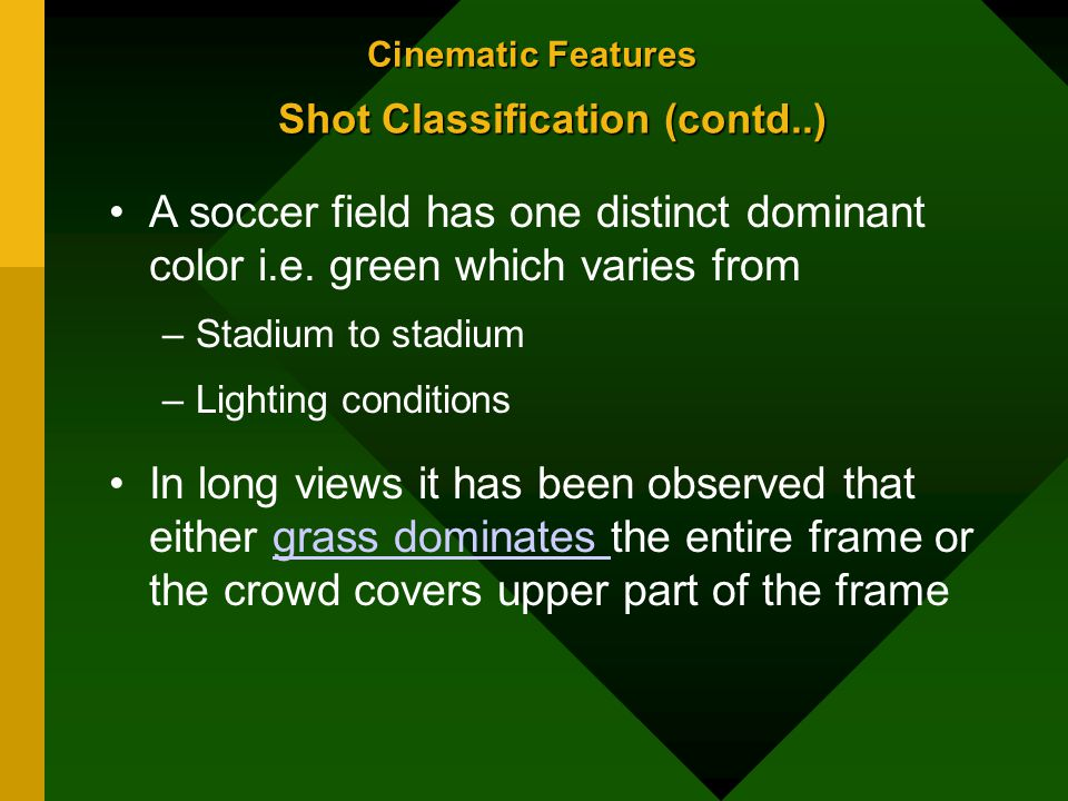 Cinematic Features Shot Classification (contd..) A soccer field has one distinct dominant color i.e.