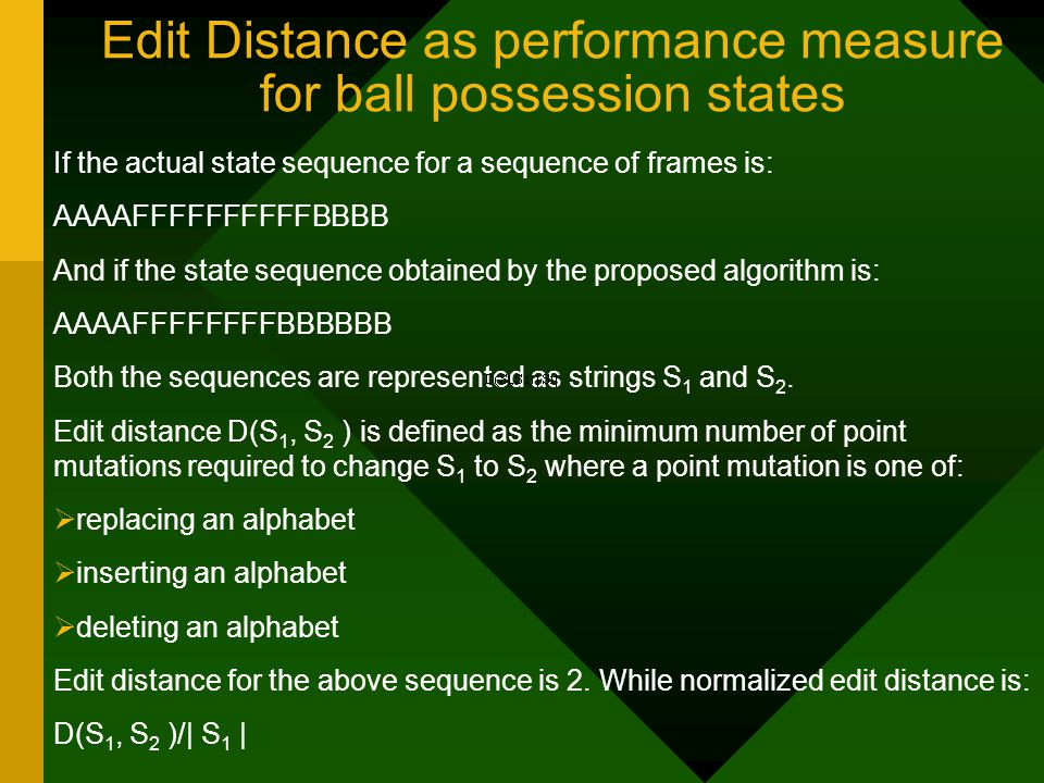 Edit Distance as performance measure for ball possession states If the actual state sequence for a sequence of frames is: AAAAFFFFFFFFFFBBBB And if the state sequence obtained by the proposed algorithm is: AAAAFFFFFFFFBBBBBB Both the sequences are represented as strings S 1 and S 2.