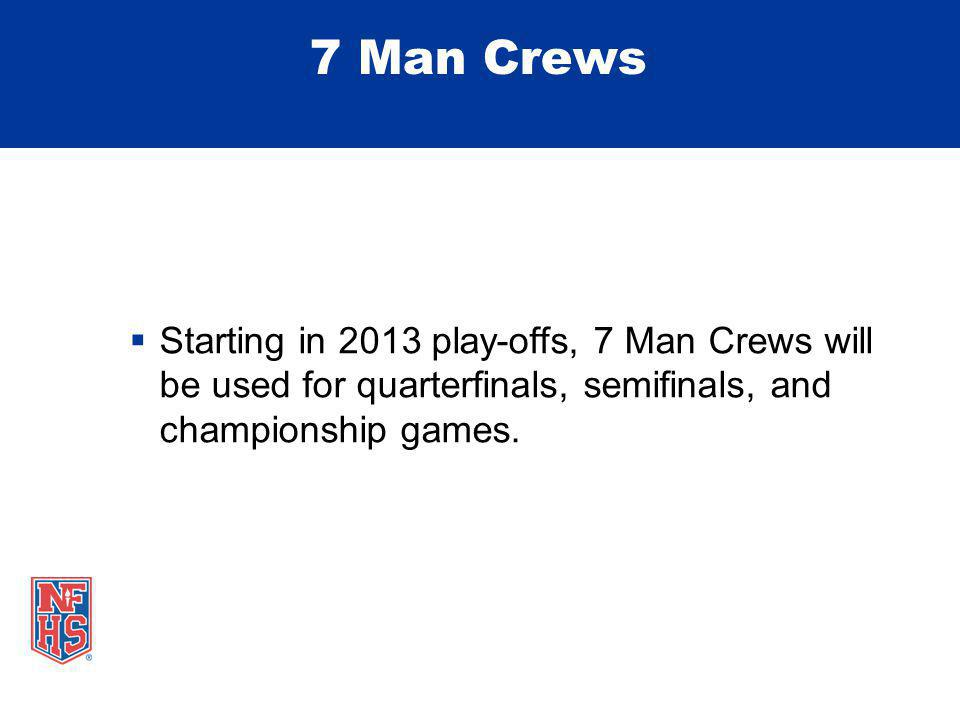 7 Man Crews Starting in 2013 play-offs, 7 Man Crews will be used for quarterfinals, semifinals, and championship games.