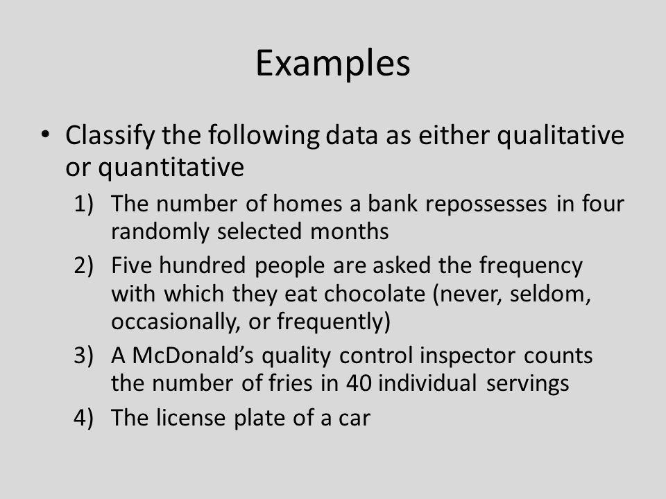Quantitative Variables can be furthered classified Discrete Variables Can be assigned values such as 0, 1, 2, 3 Countable Examples: – Number of children – Number of credit cards – Number of calls received by switchboard – Number of students Continuous Variables Can assume an infinite number of values between any two specific values Obtained by measuring Often include fractions and decimals Examples: Temperature Height Weight