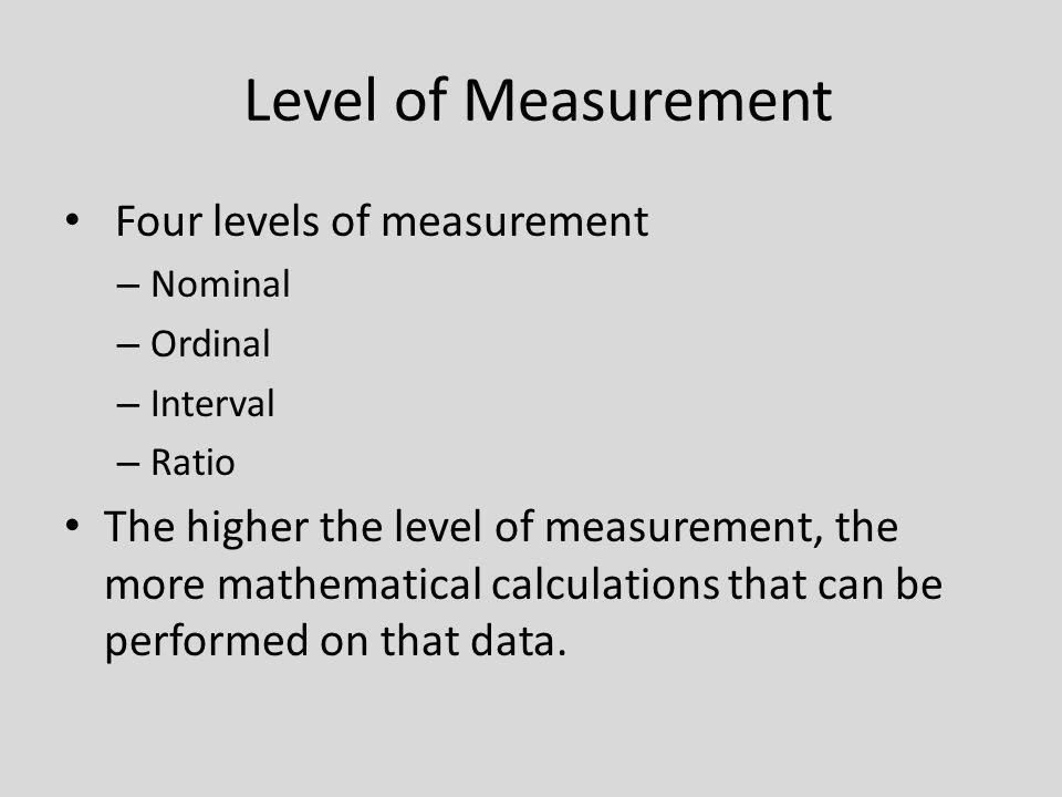 Level of Measurement Four levels of measurement – Nominal – Ordinal – Interval – Ratio The higher the level of measurement, the more mathematical calc