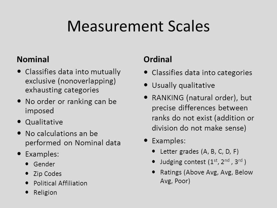 Measurement Scales Interval Quantitative data Ranks (orders) data PRECISE DIFFERENCES between units of measure do exist and are meaningful No meaningful zero (position on a scale, but does not mean absence of something) Zero is simply a placeholder Examples: Temperature (0° does not mean no heat at all) IQ Scores (0 does not imply no intelligence) Calendar dates Ratio Quantitative data Ranks (orders) data Precise differences exist and are meaningful TRUE ZERO exist (Zero means absence of something) Can add, subtract, multiply, and divide data values Examples: Height Weight Area Number of phone calls received Salary