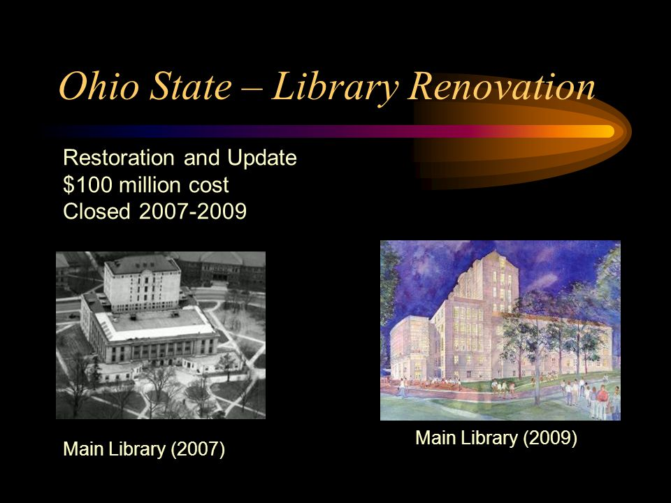 Ohio State – Library Renovation Restoration and Update $100 million cost Closed 2007-2009 Main Library (2007) Main Library (2009)