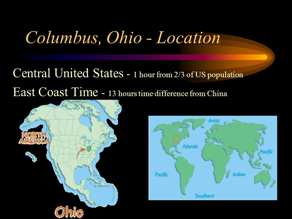 Columbus, Ohio - Location Central United States - 1 hour from 2/3 of US population East Coast Time - 13 hours time difference from China
