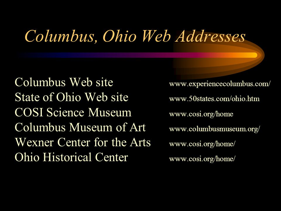 Columbus, Ohio Web Addresses Columbus Web site www.experiencecolumbus.com/ State of Ohio Web site www.50states.com/ohio.htm COSI Science Museum www.cosi.org/home Columbus Museum of Art www.columbusmuseum.org/ Wexner Center for the Arts www.cosi.org/home/ Ohio Historical Center www.cosi.org/home/