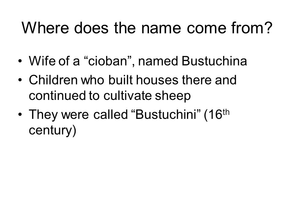 Where does the name come from? Wife of a cioban, named Bustuchina Children who built houses there and continued to cultivate sheep They were called Bu