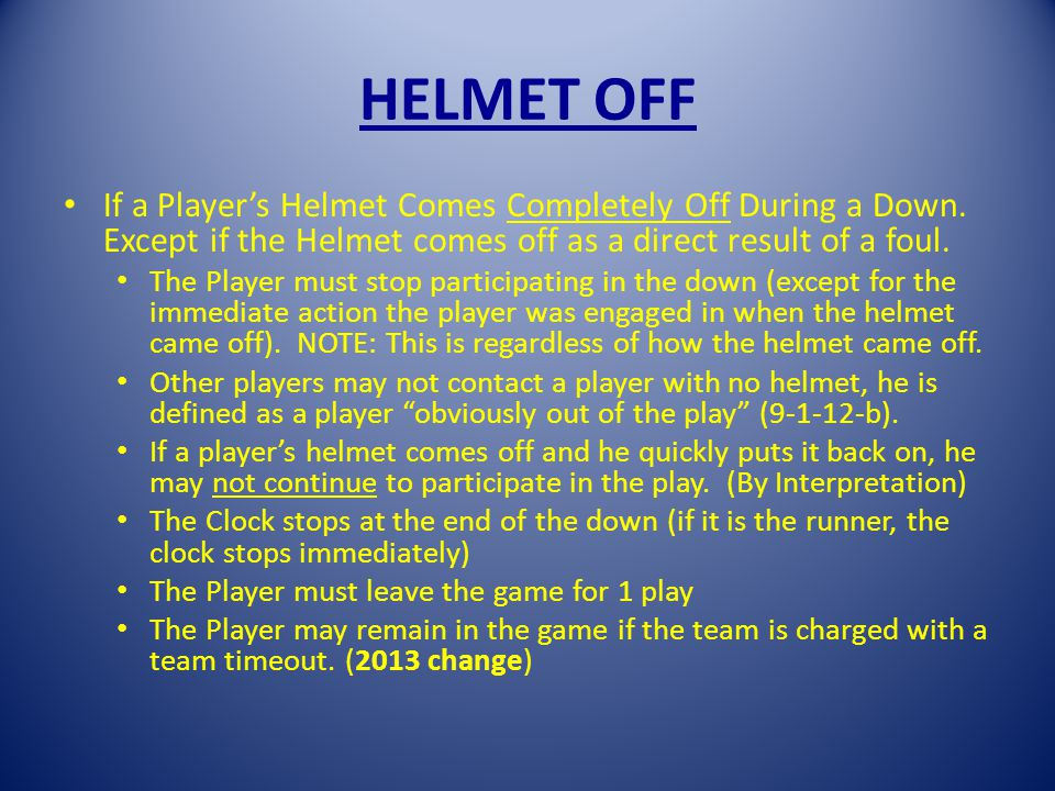 HELMET OFF If a Players Helmet Comes Completely Off During a Down.