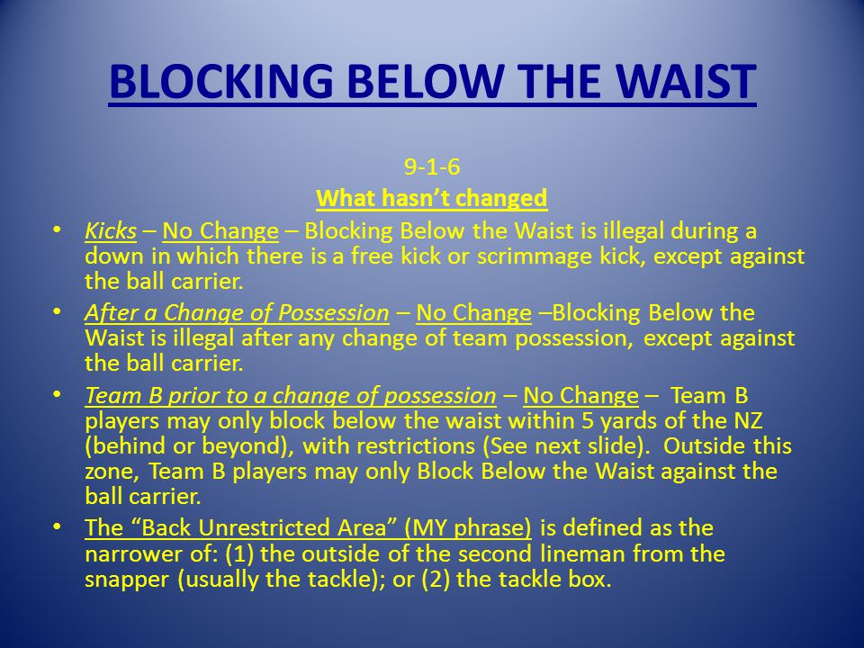 BLOCKING BELOW THE WAIST 9-1-6 What hasnt changed Kicks – No Change – Blocking Below the Waist is illegal during a down in which there is a free kick or scrimmage kick, except against the ball carrier.