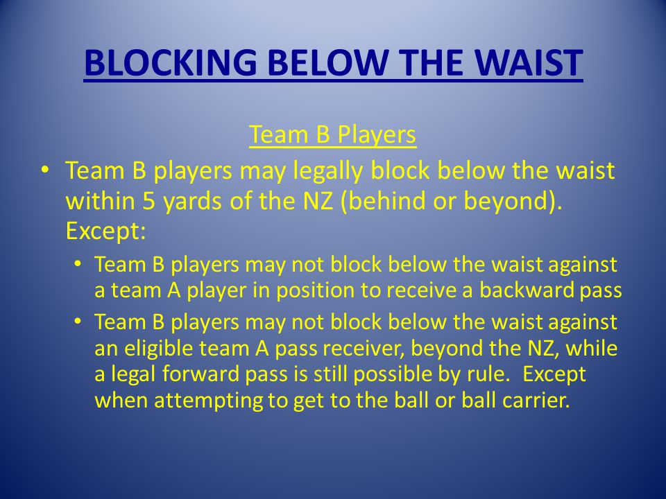 BLOCKING BELOW THE WAIST Team B Players Team B players may legally block below the waist within 5 yards of the NZ (behind or beyond).
