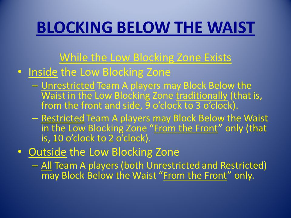BLOCKING BELOW THE WAIST While the Low Blocking Zone Exists Inside the Low Blocking Zone – Unrestricted Team A players may Block Below the Waist in the Low Blocking Zone traditionally (that is, from the front and side, 9 oclock to 3 oclock).