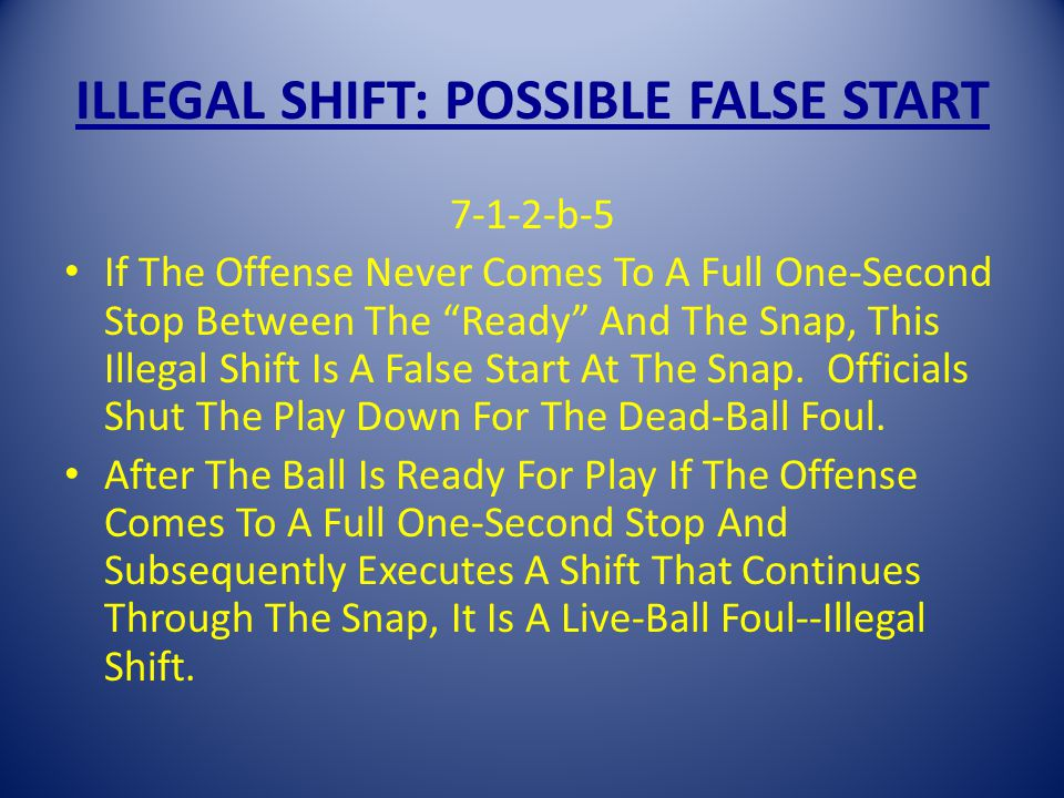 ILLEGAL SHIFT: POSSIBLE FALSE START 7-1-2-b-5 If The Offense Never Comes To A Full One-Second Stop Between The Ready And The Snap, This Illegal Shift Is A False Start At The Snap.