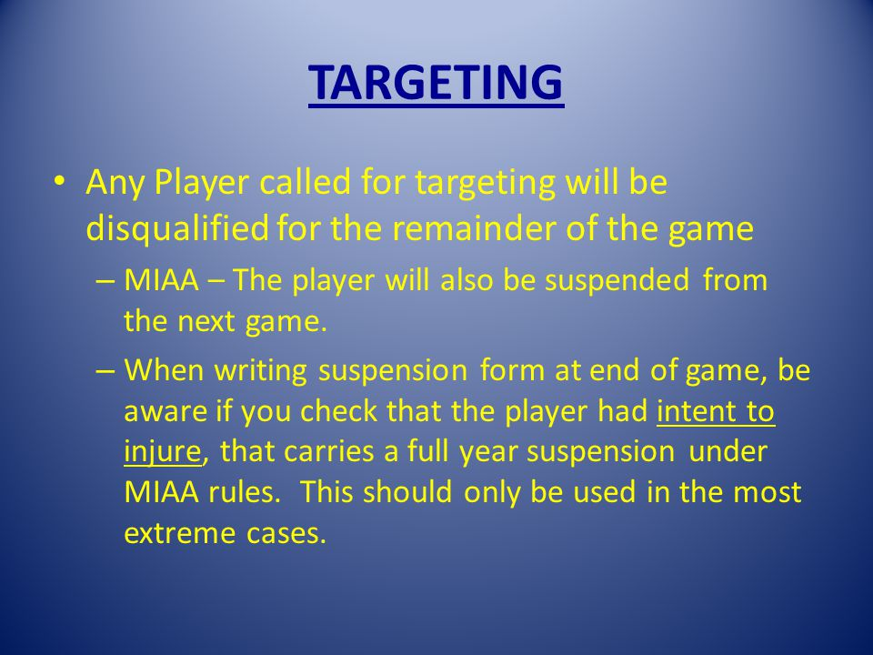 TARGETING Any Player called for targeting will be disqualified for the remainder of the game – MIAA – The player will also be suspended from the next game.