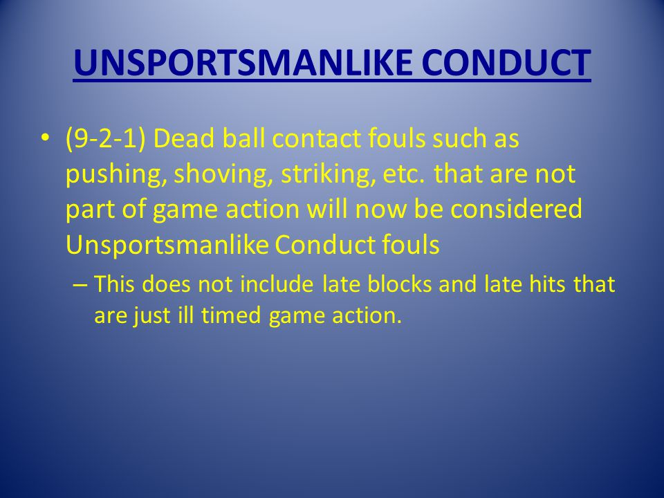 UNSPORTSMANLIKE CONDUCT (9-2-1) Dead ball contact fouls such as pushing, shoving, striking, etc.