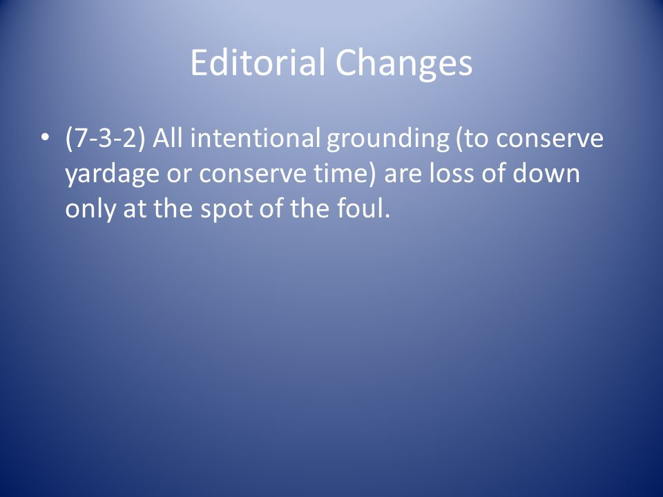 Editorial Changes (7-3-2) All intentional grounding (to conserve yardage or conserve time) are loss of down only at the spot of the foul.