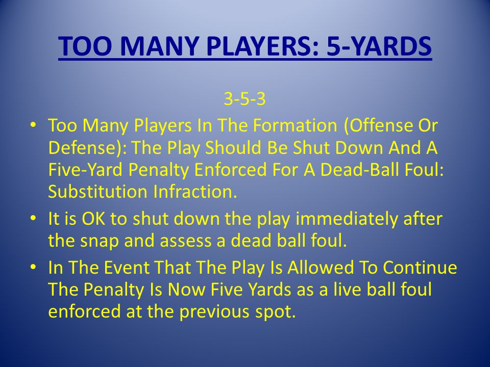 TOO MANY PLAYERS: 5-YARDS 3-5-3 Too Many Players In The Formation (Offense Or Defense): The Play Should Be Shut Down And A Five-Yard Penalty Enforced For A Dead-Ball Foul: Substitution Infraction.