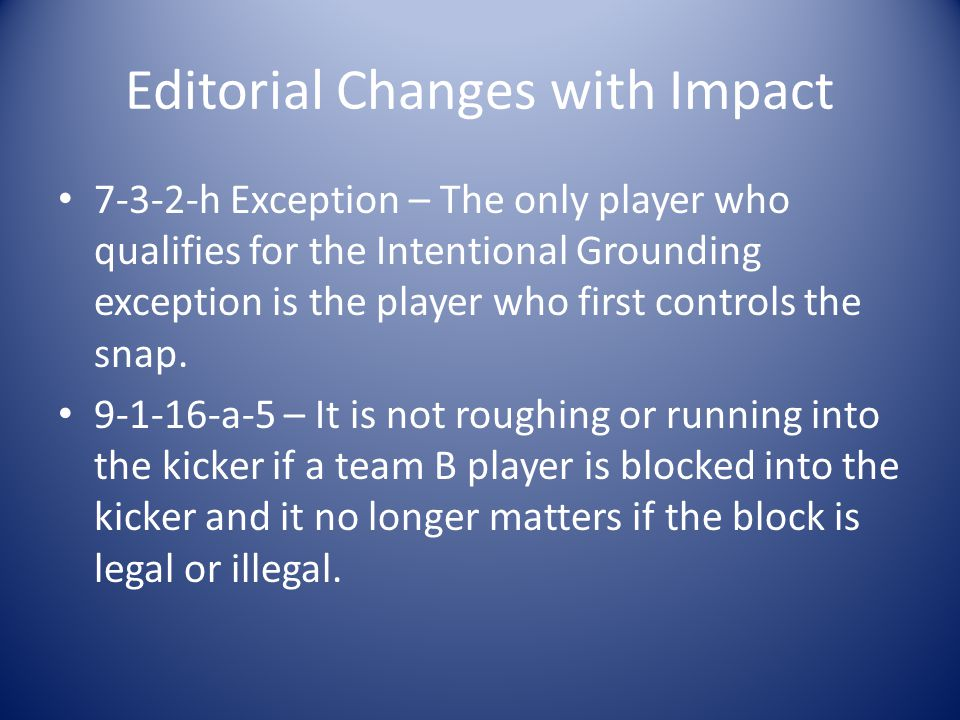 Editorial Changes with Impact 7-3-2-h Exception – The only player who qualifies for the Intentional Grounding exception is the player who first controls the snap.