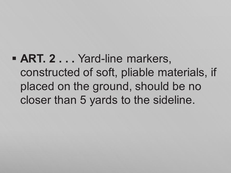 ART. 2... Yard-line markers, constructed of soft, pliable materials, if placed on the ground, should be no closer than 5 yards to the sideline.