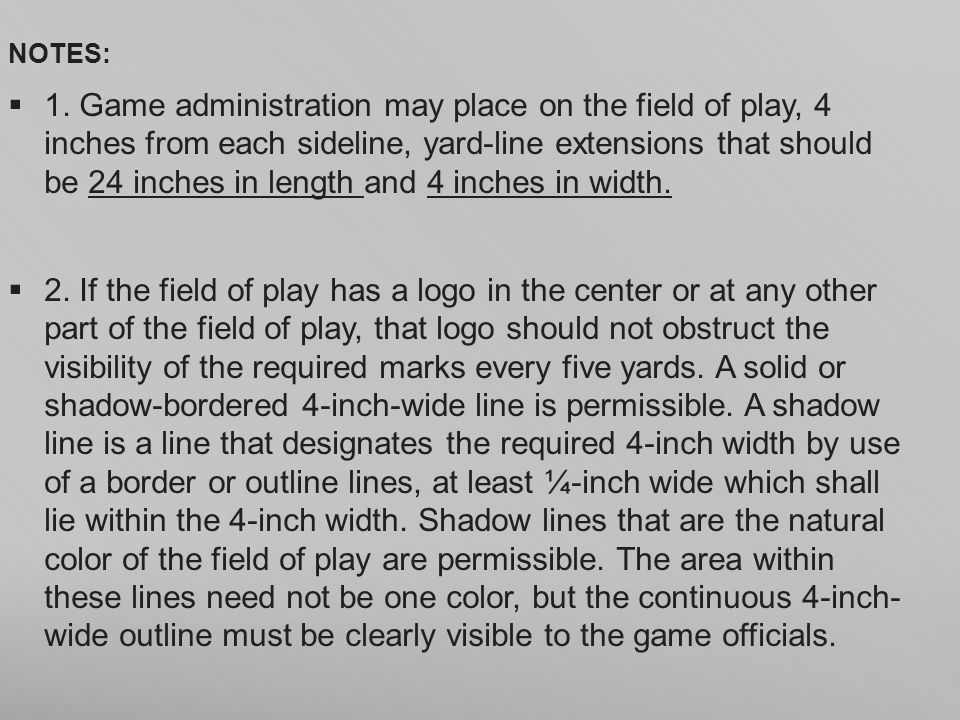NOTES: 1. Game administration may place on the field of play, 4 inches from each sideline, yard-line extensions that should be 24 inches in length and