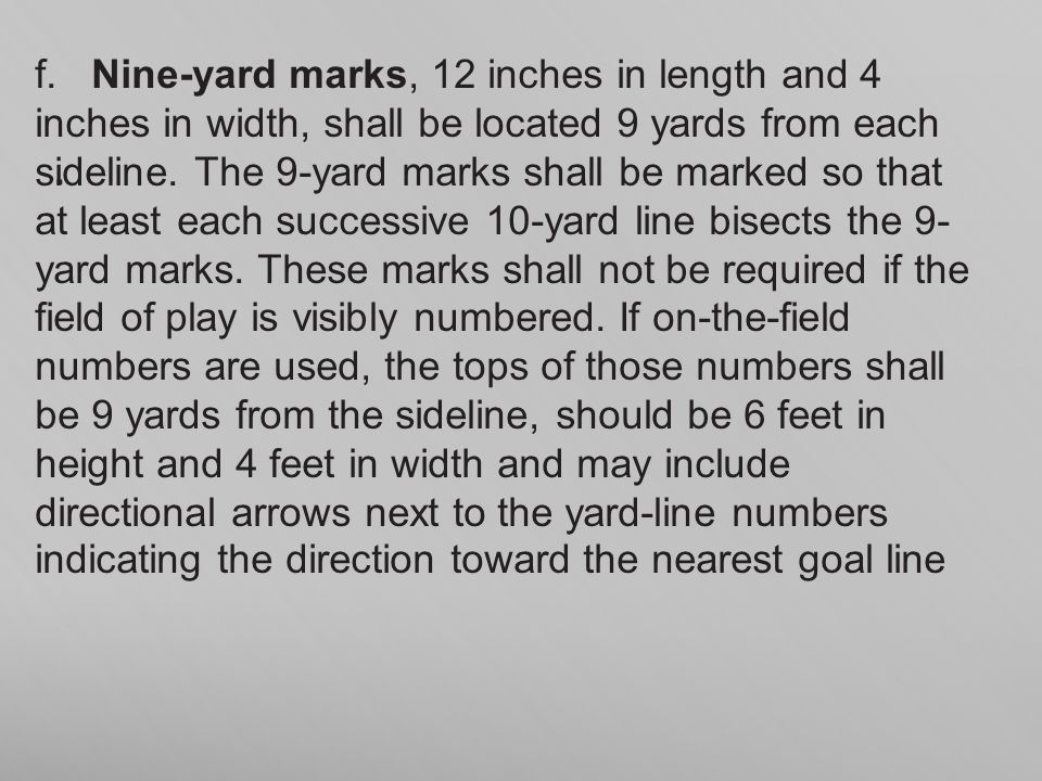 . f. Nine-yard marks, 12 inches in length and 4 inches in width, shall be located 9 yards from each sideline. The 9-yard marks shall be marked so that