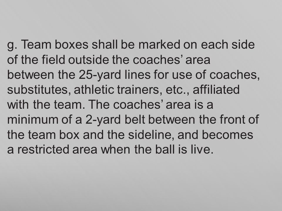 g. Team boxes shall be marked on each side of the field outside the coaches area between the 25-yard lines for use of coaches, substitutes, athletic t