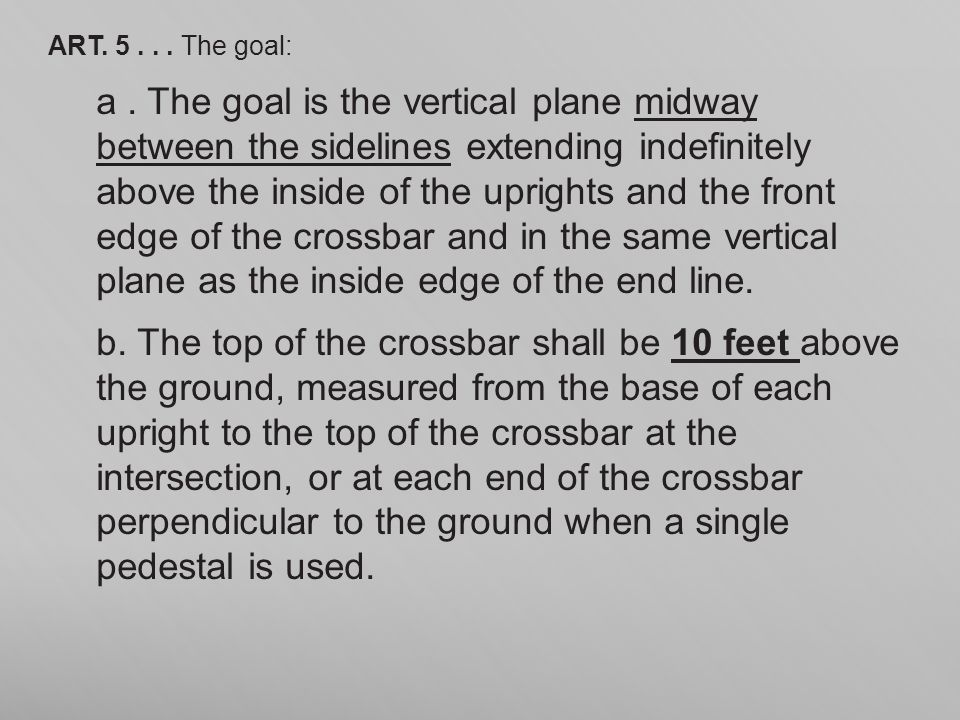 ART. 5... The goal: a. The goal is the vertical plane midway between the sidelines extending indefinitely above the inside of the uprights and the fro
