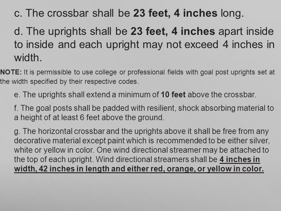 c. The crossbar shall be 23 feet, 4 inches long. d. The uprights shall be 23 feet, 4 inches apart inside to inside and each upright may not exceed 4 i