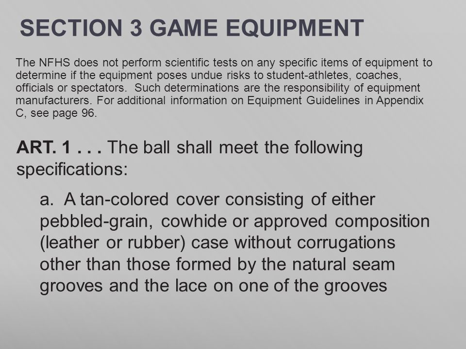 SECTION 3 GAME EQUIPMENT ART. 1... The ball shall meet the following specifications: a. A tan-colored cover consisting of either pebbled-grain, cowhid