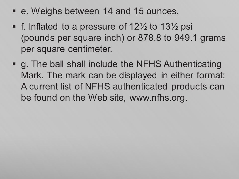 e. Weighs between 14 and 15 ounces. f. Inflated to a pressure of 12½ to 13½ psi (pounds per square inch) or 878.8 to 949.1 grams per square centimeter